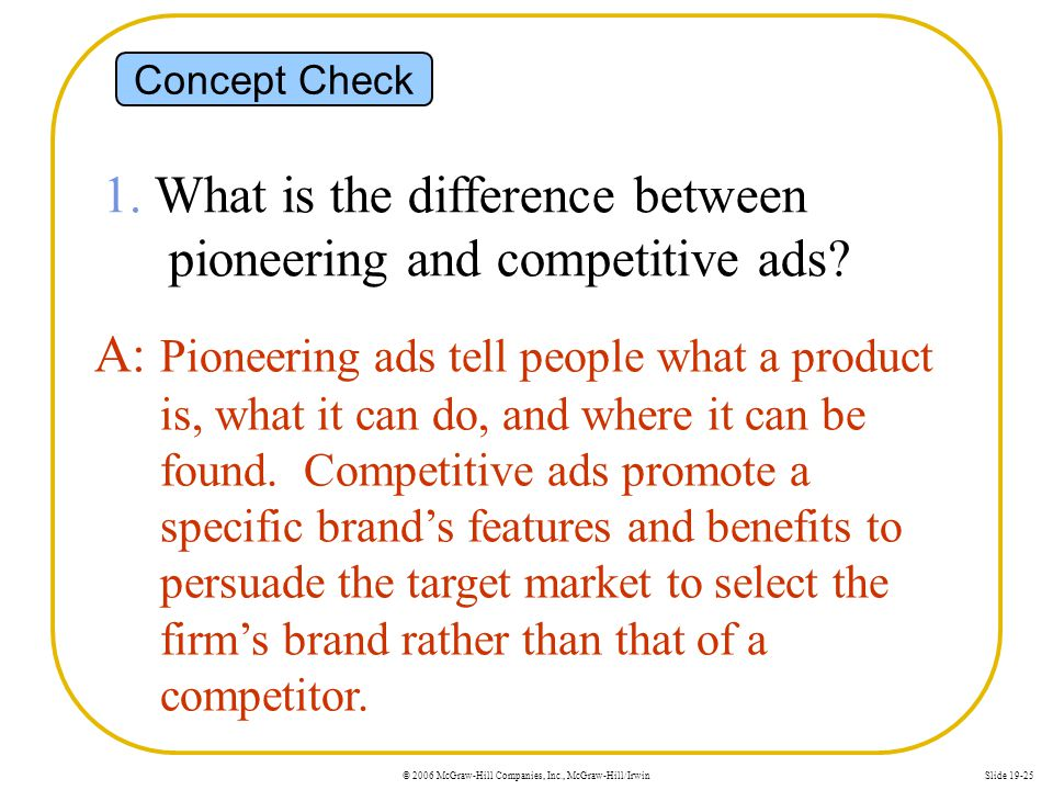 © 2006 McGraw-Hill Companies, Inc., McGraw-Hill/IrwinSlide 19-25 Concept Check 1. What is the difference between pioneering and competitive ads? A: Pi