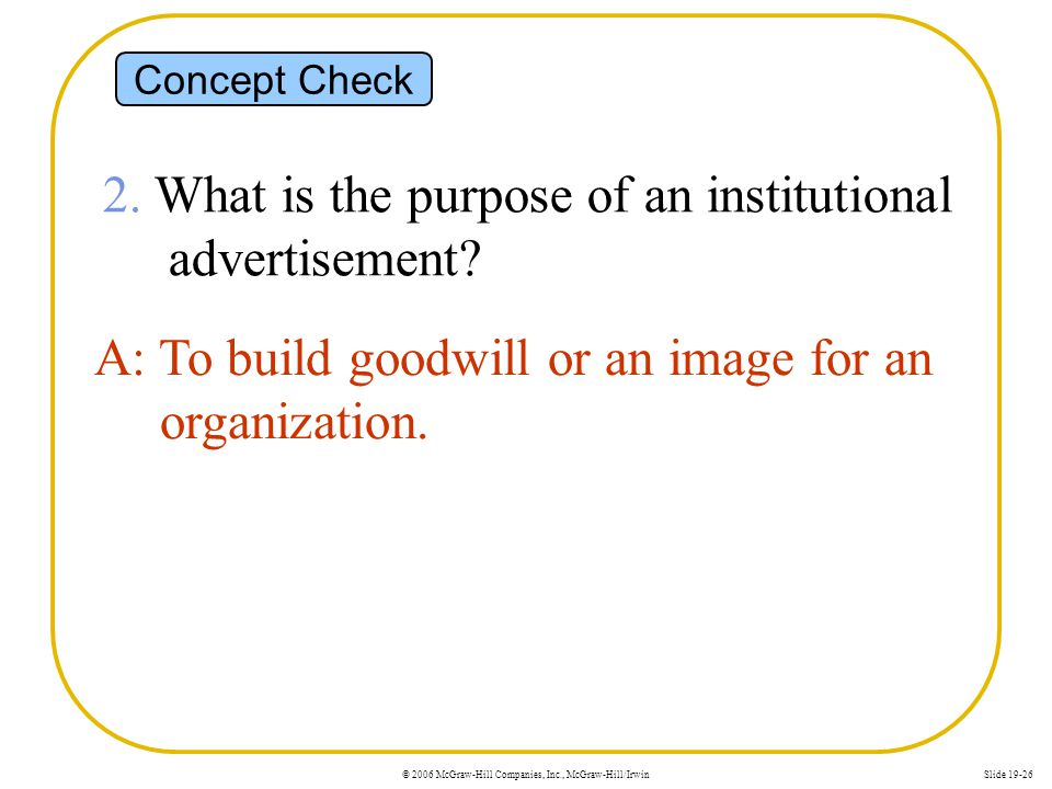 © 2006 McGraw-Hill Companies, Inc., McGraw-Hill/IrwinSlide 19-26 Concept Check 2. What is the purpose of an institutional advertisement? A: To build g