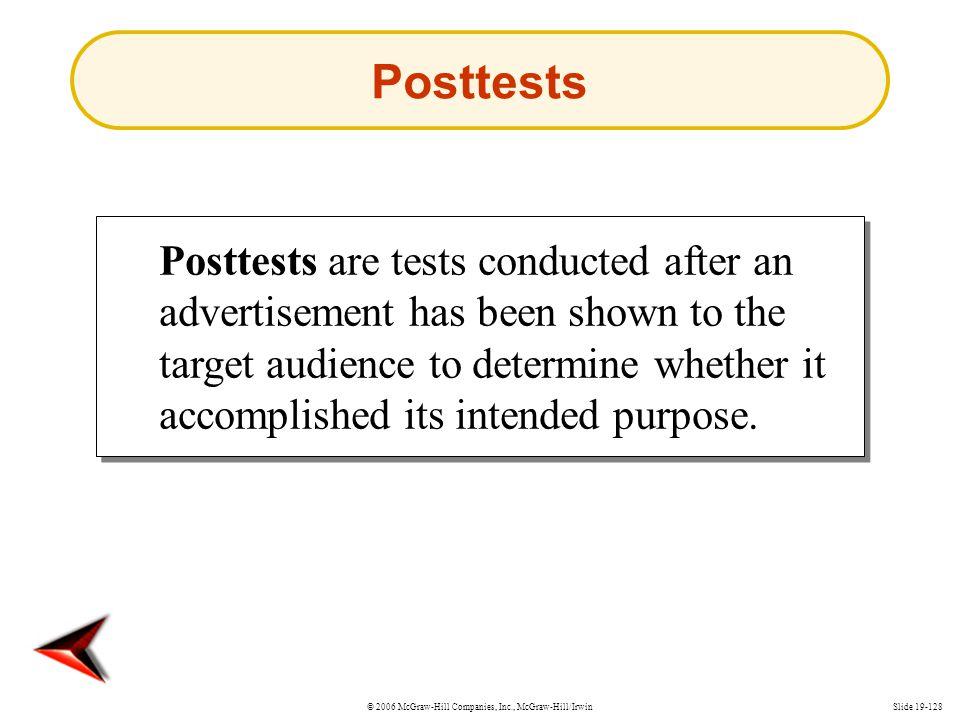 © 2006 McGraw-Hill Companies, Inc., McGraw-Hill/IrwinSlide 19-128 Posttests Posttests are tests conducted after an advertisement has been shown to the