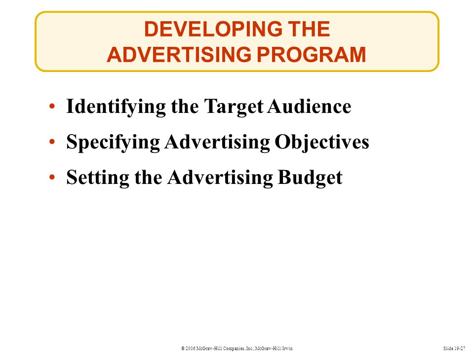 © 2006 McGraw-Hill Companies, Inc., McGraw-Hill/IrwinSlide 19-27 DEVELOPING THE ADVERTISING PROGRAM Identifying the Target Audience Setting the Advert