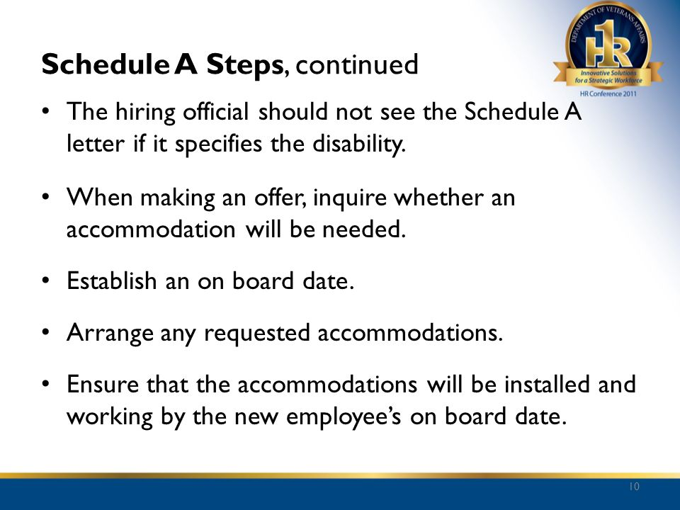 Schedule A Steps, continued The hiring official should not see the Schedule A letter if it specifies the disability. When making an offer, inquire whe