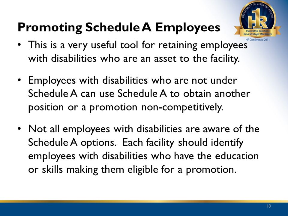 Promoting Schedule A Employees This is a very useful tool for retaining employees with disabilities who are an asset to the facility. Employees with d