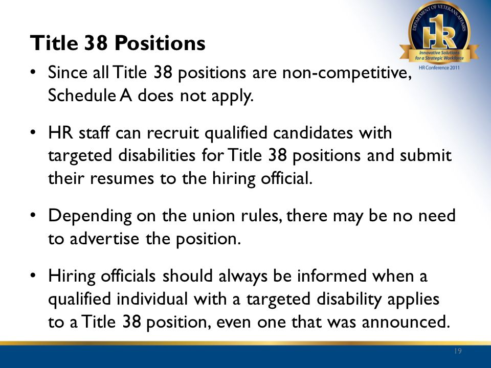 Title 38 Positions Since all Title 38 positions are non-competitive, Schedule A does not apply. HR staff can recruit qualified candidates with targete