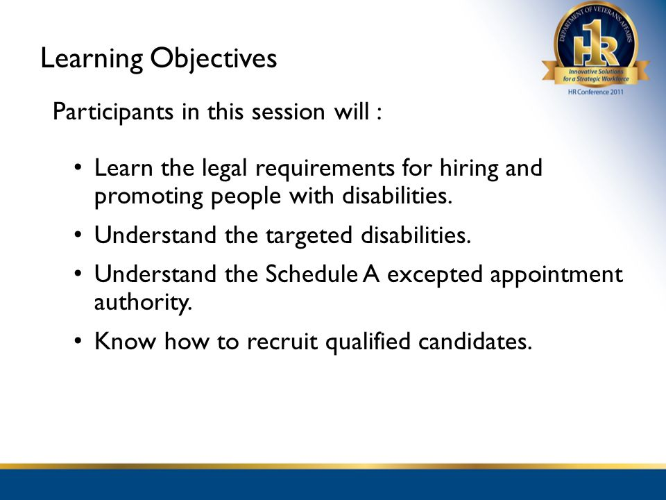 Learning Objectives Participants in this session will : Learn the legal requirements for hiring and promoting people with disabilities. Understand the