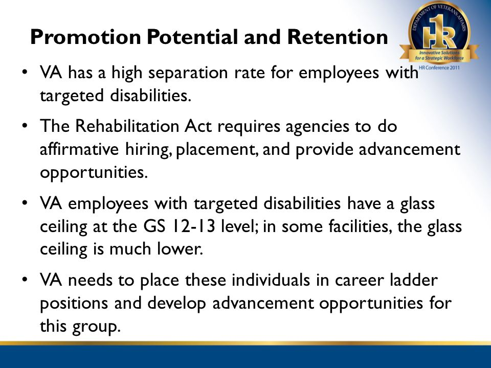 Promotion Potential and Retention VA has a high separation rate for employees with targeted disabilities. The Rehabilitation Act requires agencies to