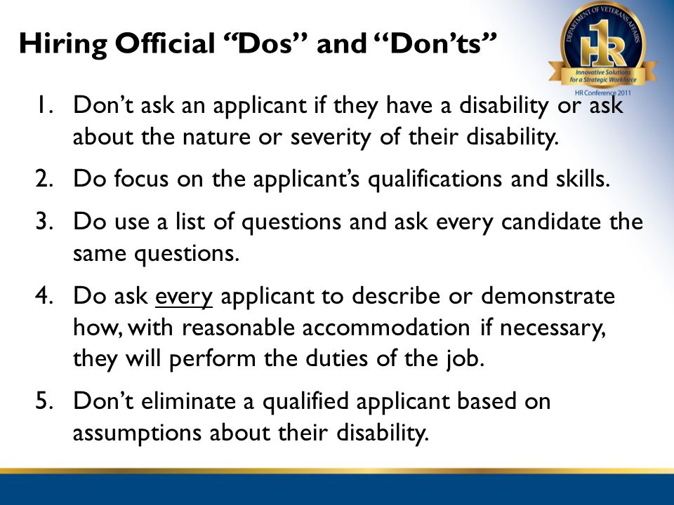 Hiring Official Dos and Donts 1.Dont ask an applicant if they have a disability or ask about the nature or severity of their disability. 2.Do focus on