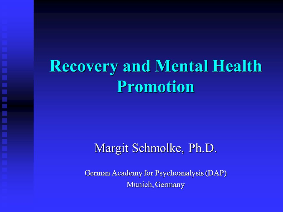 Recovery and Mental Health Promotion Margit Schmolke, Ph.D. German Academy for Psychoanalysis (DAP) Munich, Germany