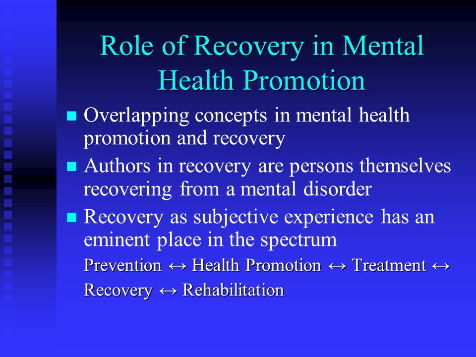 Role of Recovery in Mental Health Promotion Overlapping concepts in mental health promotion and recovery Authors in recovery are persons themselves re