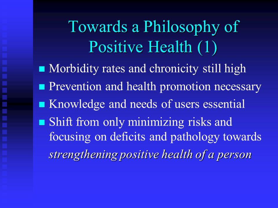 Towards a Philosophy of Positive Health (1) Morbidity rates and chronicity still high Prevention and health promotion necessary Knowledge and needs of users essential Shift from only minimizing risks and focusing on deficits and pathology towards strengthening positive health of a person