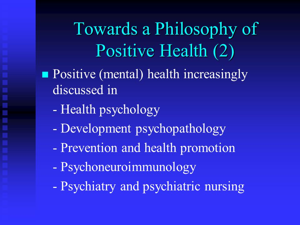 Towards a Philosophy of Positive Health (2) Positive (mental) health increasingly discussed in - Health psychology - Development psychopathology - Prevention and health promotion - Psychoneuroimmunology - Psychiatry and psychiatric nursing