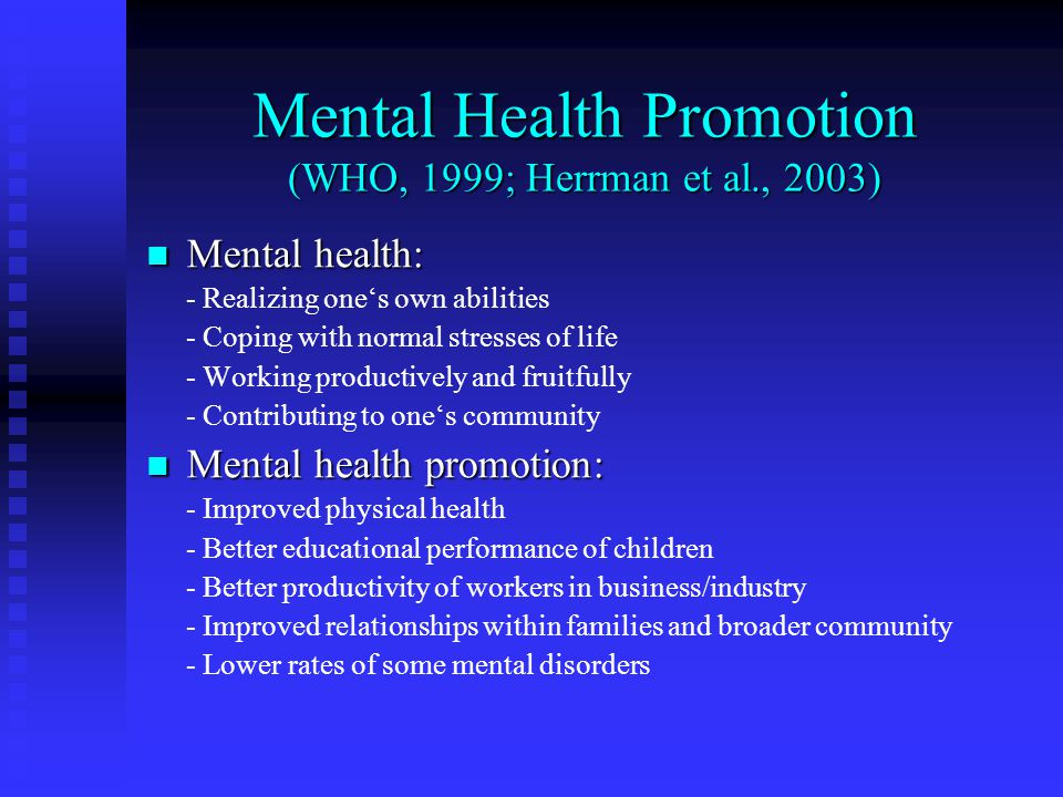 Mental Health Promotion (WHO, 1999; Herrman et al., 2003) Mental health: Mental health: - Realizing ones own abilities - Coping with normal stresses of life - Working productively and fruitfully - Contributing to ones community Mental health promotion: Mental health promotion: - Improved physical health - Better educational performance of children - Better productivity of workers in business/industry - Improved relationships within families and broader community - Lower rates of some mental disorders