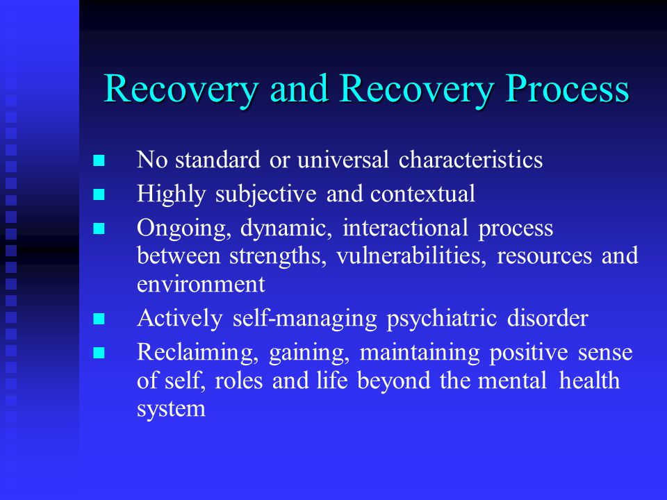 Recovery and Recovery Process No standard or universal characteristics Highly subjective and contextual Ongoing, dynamic, interactional process between strengths, vulnerabilities, resources and environment Actively self-managing psychiatric disorder Reclaiming, gaining, maintaining positive sense of self, roles and life beyond the mental health system