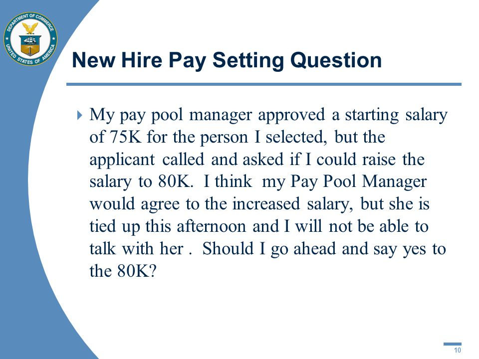 10 New Hire Pay Setting Question My pay pool manager approved a starting salary of 75K for the person I selected, but the applicant called and asked i