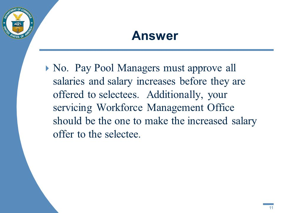 11 Answer No. Pay Pool Managers must approve all salaries and salary increases before they are offered to selectees. Additionally, your servicing Work