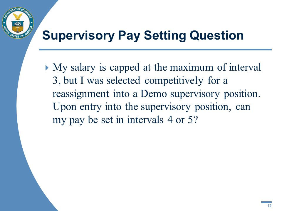 12 Supervisory Pay Setting Question My salary is capped at the maximum of interval 3, but I was selected competitively for a reassignment into a Demo supervisory position.