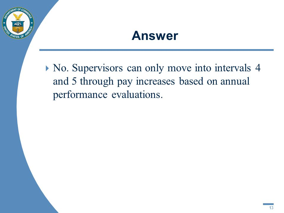 13 Answer No. Supervisors can only move into intervals 4 and 5 through pay increases based on annual performance evaluations.