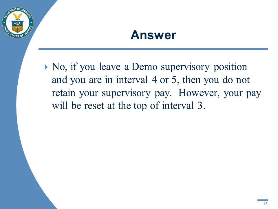 15 Answer No, if you leave a Demo supervisory position and you are in interval 4 or 5, then you do not retain your supervisory pay. However, your pay