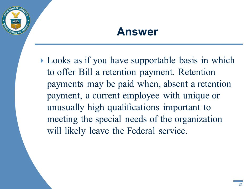 21 Answer Looks as if you have supportable basis in which to offer Bill a retention payment. Retention payments may be paid when, absent a retention p