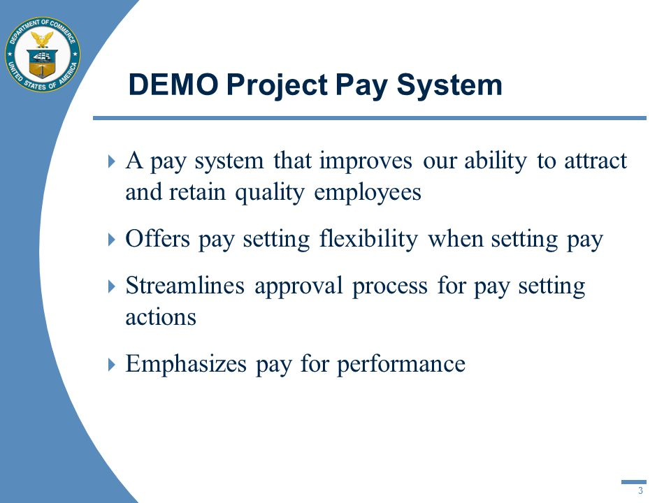 3 DEMO Project Pay System A pay system that improves our ability to attract and retain quality employees Offers pay setting flexibility when setting pay Streamlines approval process for pay setting actions Emphasizes pay for performance