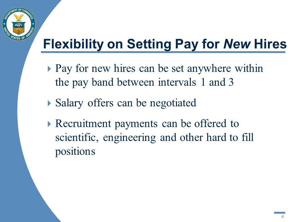 4 Flexibility on Setting Pay for New Hires Pay for new hires can be set anywhere within the pay band between intervals 1 and 3 Salary offers can be negotiated Recruitment payments can be offered to scientific, engineering and other hard to fill positions