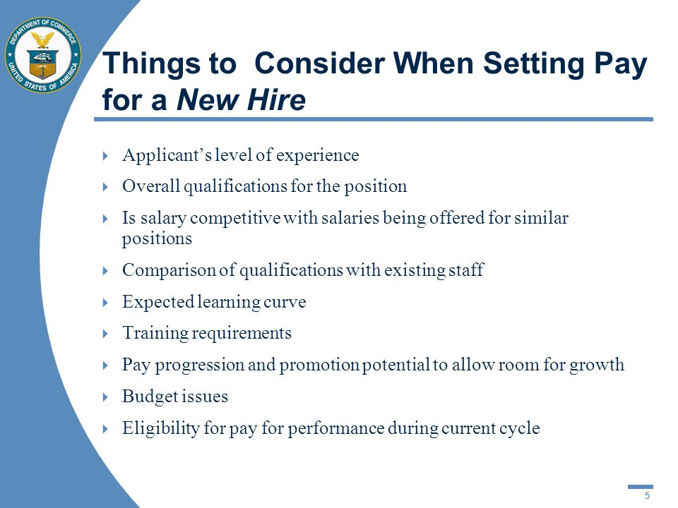 5 Things to Consider When Setting Pay for a New Hire Applicants level of experience Overall qualifications for the position Is salary competitive with salaries being offered for similar positions Comparison of qualifications with existing staff Expected learning curve Training requirements Pay progression and promotion potential to allow room for growth Budget issues Eligibility for pay for performance during current cycle