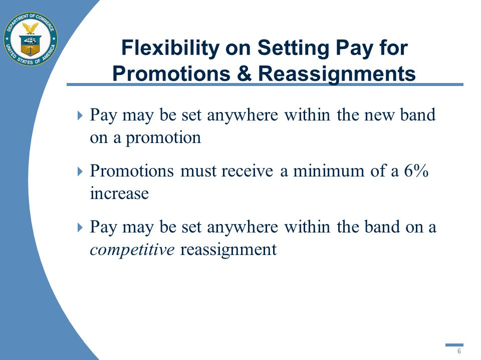 6 Flexibility on Setting Pay for Promotions & Reassignments Pay may be set anywhere within the new band on a promotion Promotions must receive a minimum of a 6% increase Pay may be set anywhere within the band on a competitive reassignment