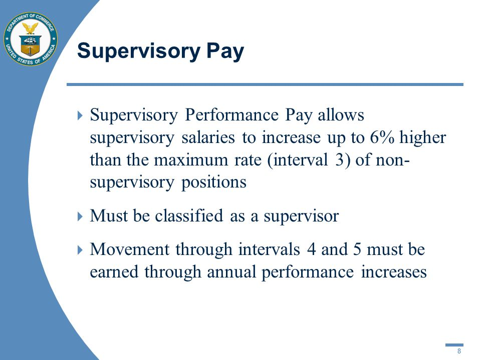 8 Supervisory Pay Supervisory Performance Pay allows supervisory salaries to increase up to 6% higher than the maximum rate (interval 3) of non- supervisory positions Must be classified as a supervisor Movement through intervals 4 and 5 must be earned through annual performance increases