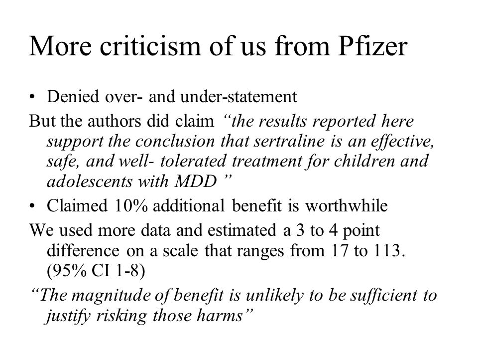 More criticism of us from Pfizer Denied over- and under-statement But the authors did claim the results reported here support the conclusion that sertraline is an effective, safe, and well- tolerated treatment for children and adolescents with MDD Claimed 10% additional benefit is worthwhile We used more data and estimated a 3 to 4 point difference on a scale that ranges from 17 to 113.