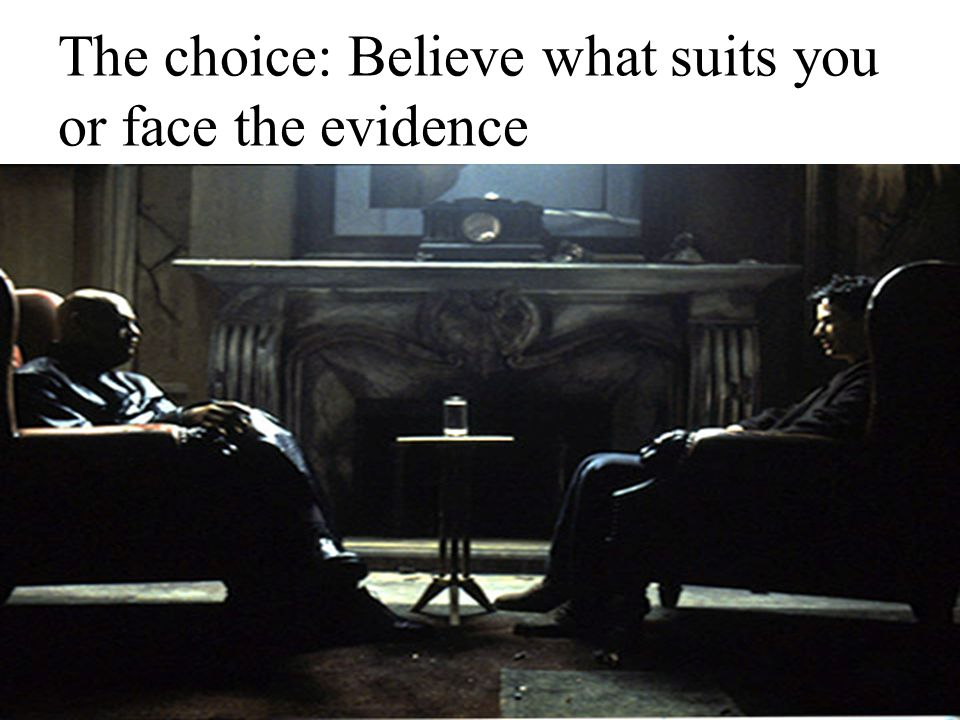 The choice: Believe what suits you or face the evidence