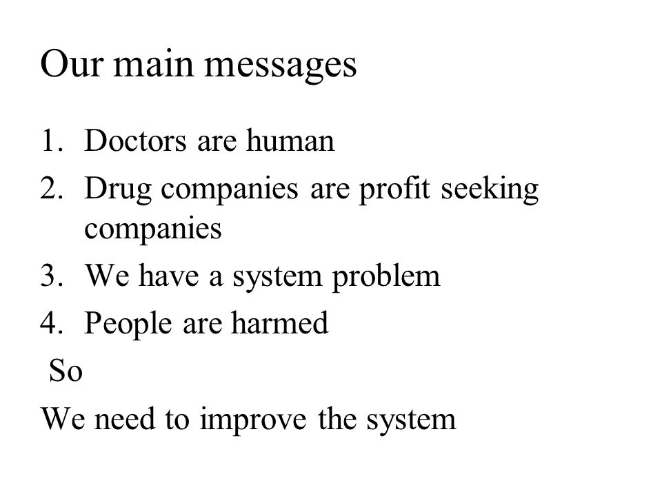 Our main messages 1.Doctors are human 2.Drug companies are profit seeking companies 3.We have a system problem 4.People are harmed So We need to improve the system