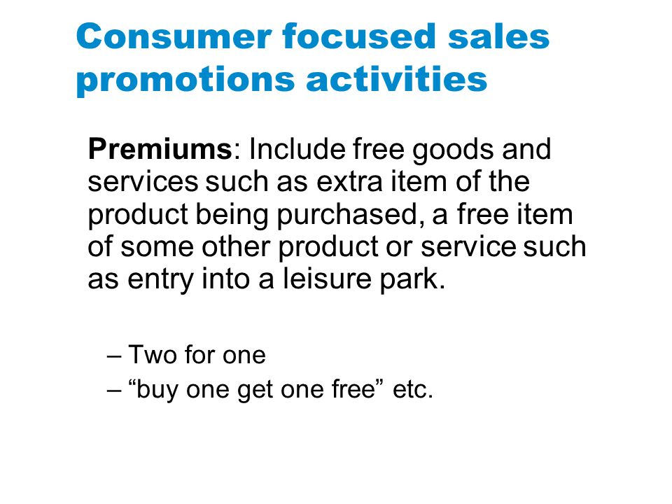 Consumer focused sales promotions activities Premiums: Include free goods and services such as extra item of the product being purchased, a free item