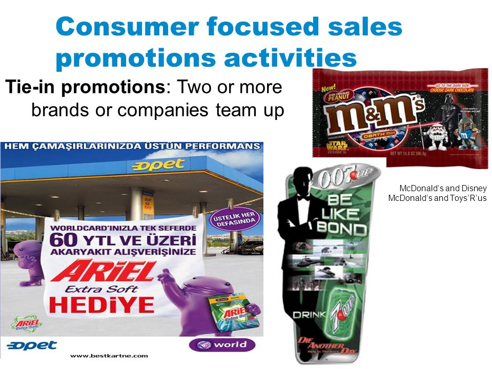 Consumer focused sales promotions activities McDonalds and Disney McDonalds and ToysRus Tie-in promotions: Two or more brands or companies team up