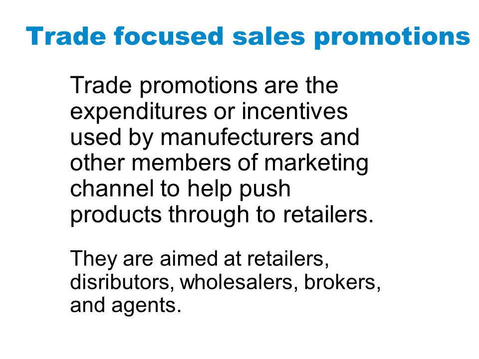 Trade promotions are the expenditures or incentives used by manufecturers and other members of marketing channel to help push products through to reta