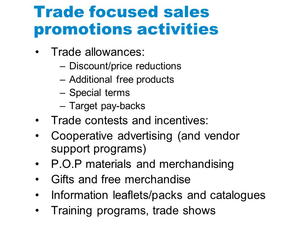 Trade focused sales promotions activities Trade allowances: –Discount/price reductions –Additional free products –Special terms –Target pay-backs Trad