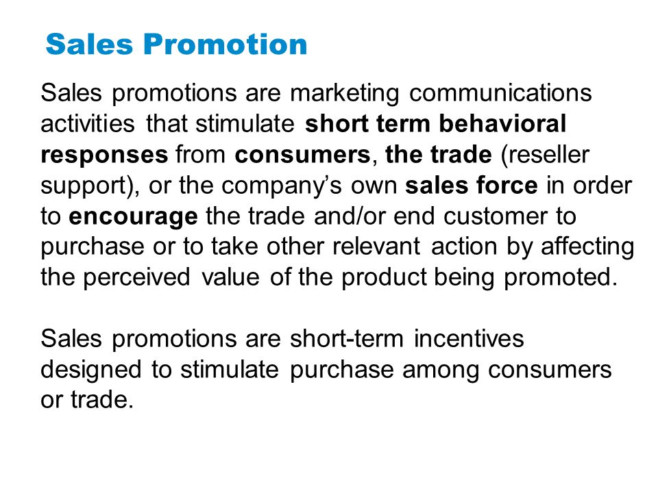 Sales Promotion Sales promotions are marketing communications activities that stimulate short term behavioral responses from consumers, the trade (res