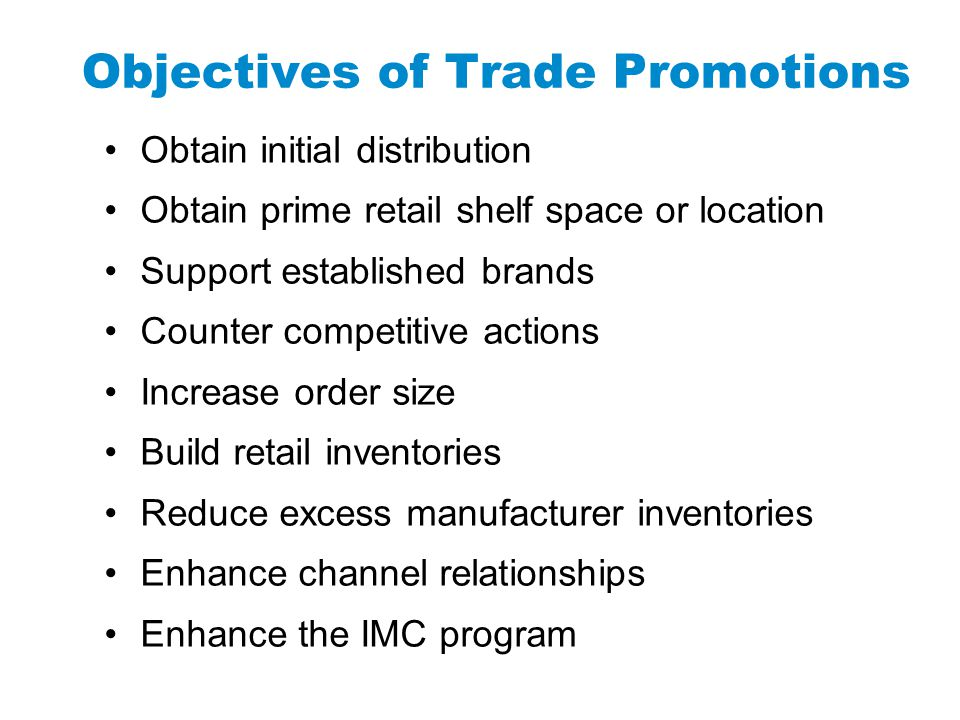 Objectives of Trade Promotions Obtain initial distribution Obtain prime retail shelf space or location Support established brands Counter competitive