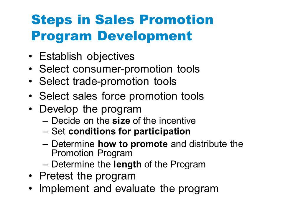 Steps in Sales Promotion Program Development Establish objectives Select consumer-promotion tools Select trade-promotion tools Select sales force prom