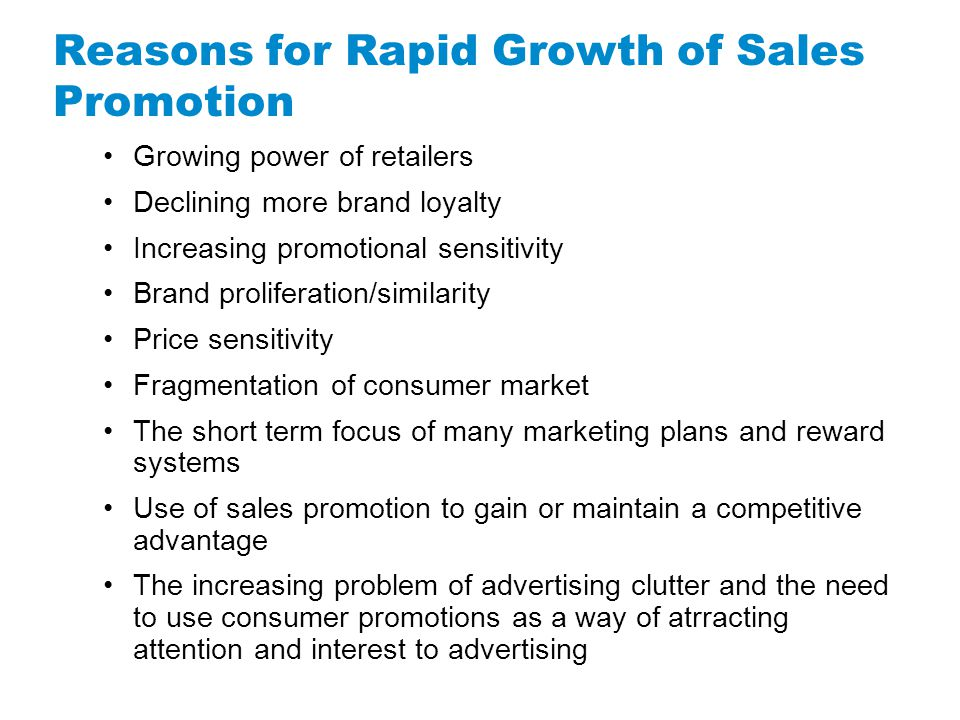 Reasons for Rapid Growth of Sales Promotion Growing power of retailers Declining more brand loyalty Increasing promotional sensitivity Brand prolifera