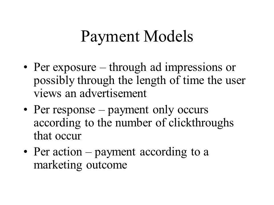 Payment Models Per exposure – through ad impressions or possibly through the length of time the user views an advertisement Per response – payment onl