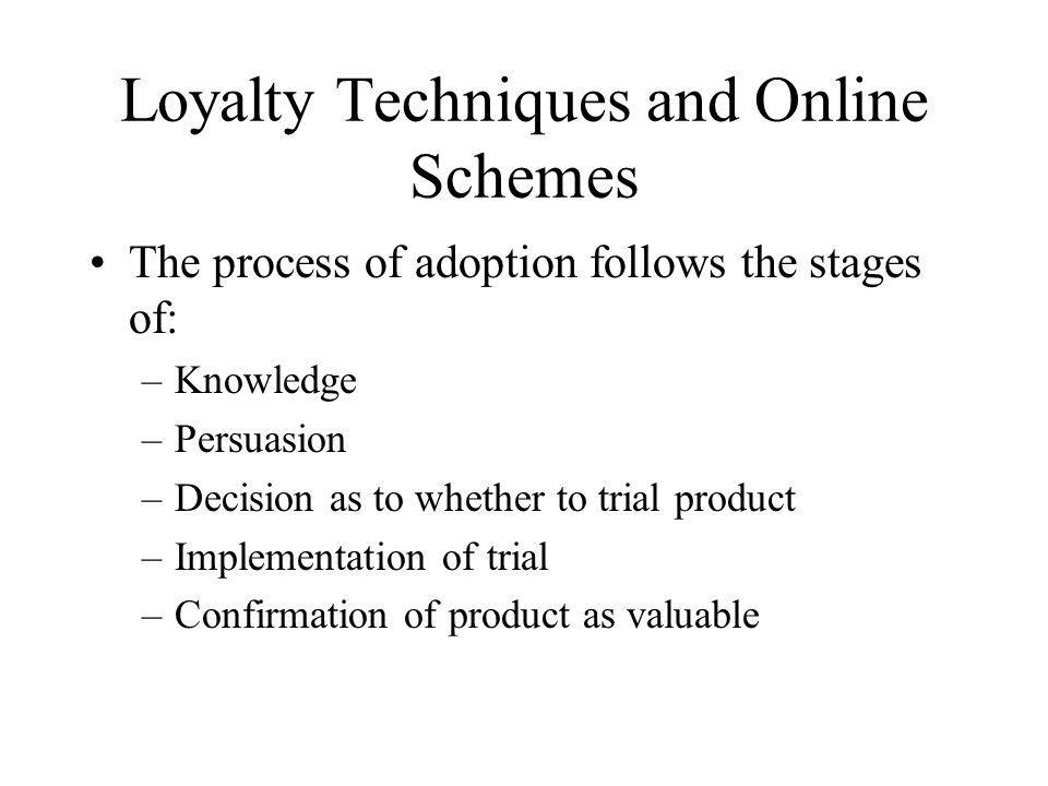 Loyalty Techniques and Online Schemes The process of adoption follows the stages of: –Knowledge –Persuasion –Decision as to whether to trial product –
