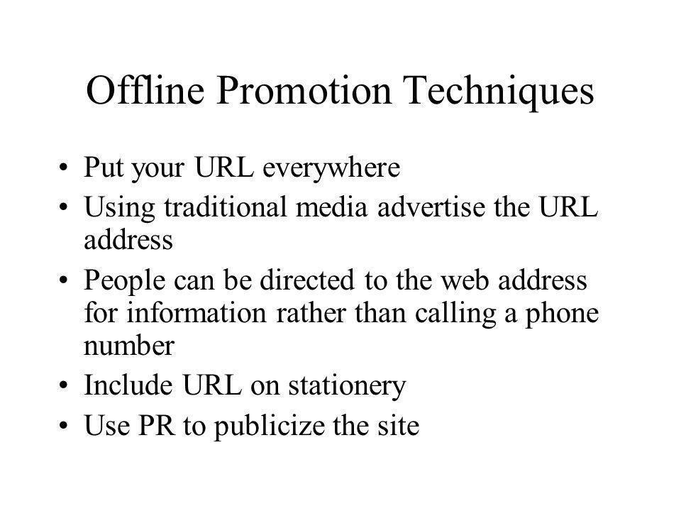 Offline Promotion Techniques Put your URL everywhere Using traditional media advertise the URL address People can be directed to the web address for i