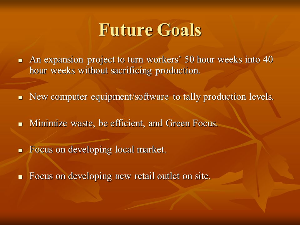 FutureGoals Future Goals An expansion project to turn workers 50 hour weeks into 40 hour weeks without sacrificing production. An expansion project to