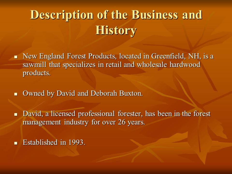 Description of the Business and History New England Forest Products, located in Greenfield, NH, is a sawmill that specializes in retail and wholesale