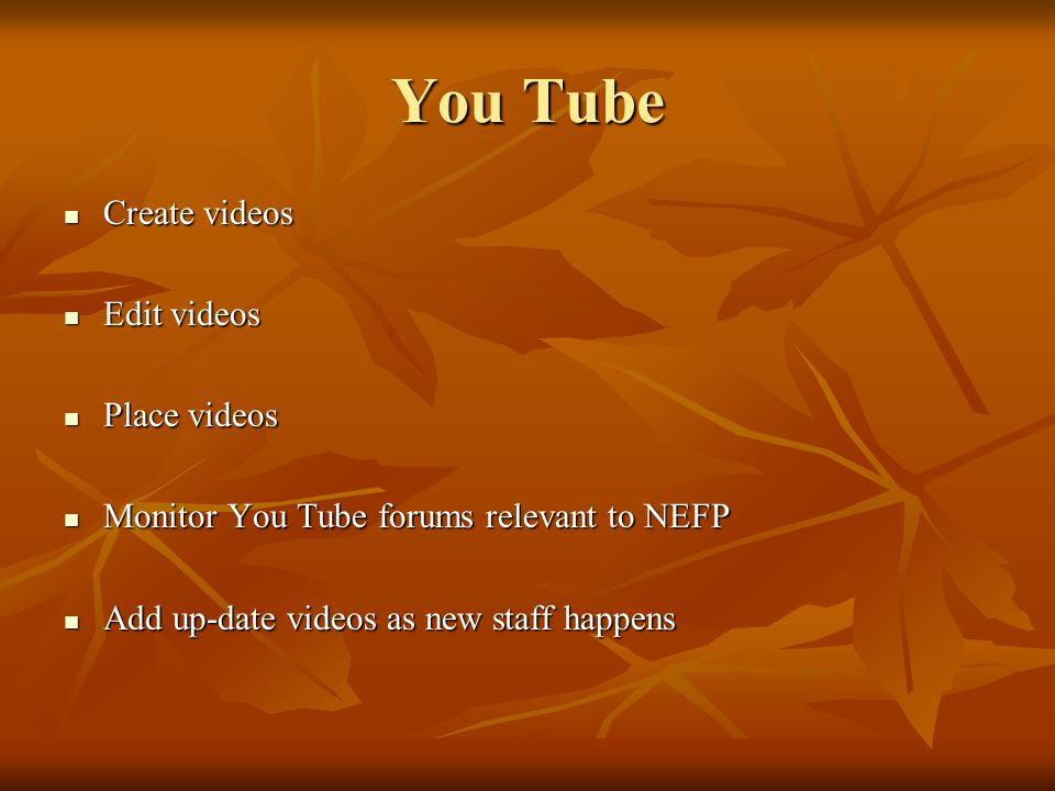 You Tube Create videos Create videos Edit videos Edit videos Place videos Place videos Monitor You Tube forums relevant to NEFP Monitor You Tube forum
