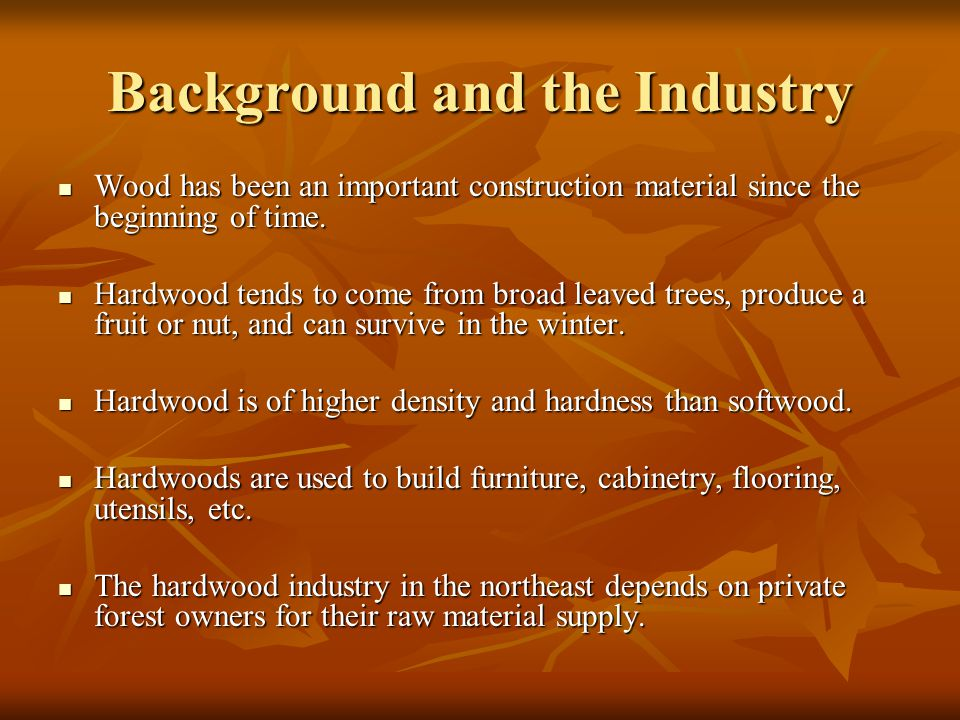 Background and the Industry Wood has been an important construction material since the beginning of time.