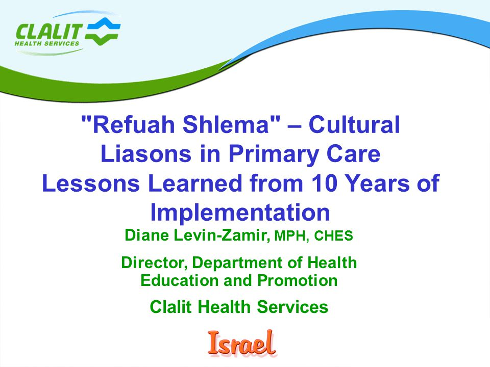 1 Dept of Health Education and Promotion Diane Levin-Zamir, MPH, CHES Director, Department of Health Education and Promotion Clalit Health Services Refuah Shlema – Cultural Liasons in Primary Care Lessons Learned from 10 Years of Implementation