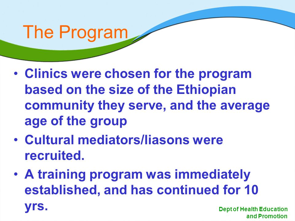 15 Dept of Health Education and Promotion The Program Clinics were chosen for the program based on the size of the Ethiopian community they serve, and the average age of the group Cultural mediators/liasons were recruited.