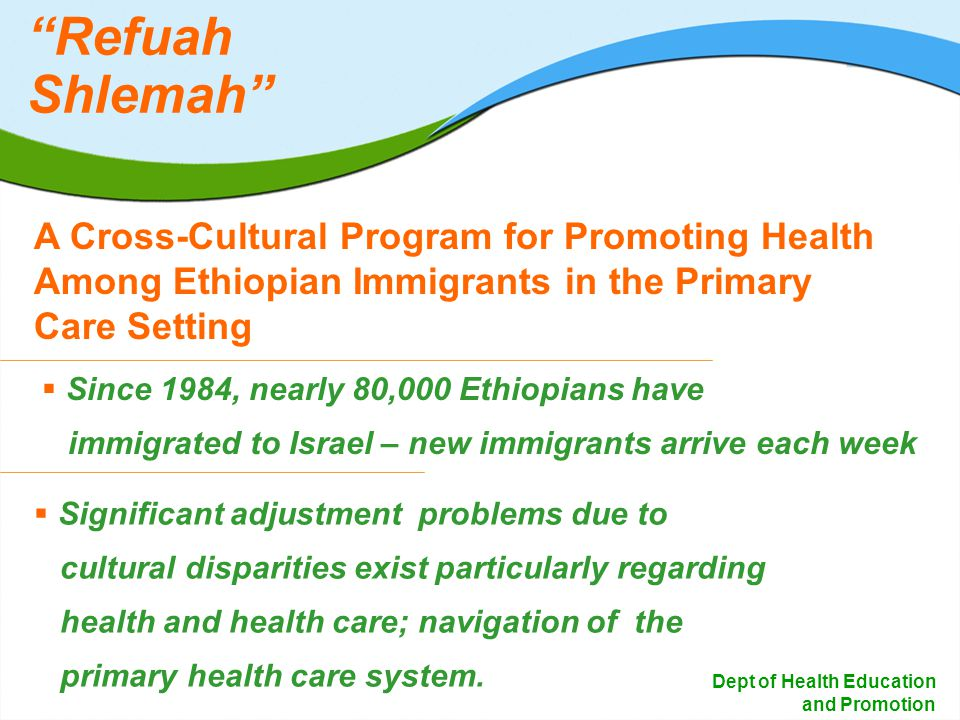 2 Dept of Health Education and Promotion Since 1984, nearly 80,000 Ethiopians have immigrated to Israel – new immigrants arrive each week A Cross-Cultural Program for Promoting Health Among Ethiopian Immigrants in the Primary Care Setting Significant adjustment problems due to cultural disparities exist particularly regarding health and health care; navigation of the primary health care system.