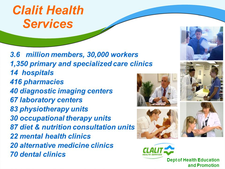 4 Dept of Health Education and Promotion Clalit Health Services 3.6 million members, 30,000 workers 1,350 primary and specialized care clinics 14 hospitals 416 pharmacies 40 diagnostic imaging centers 67 laboratory centers 83 physiotherapy units 30 occupational therapy units 87 diet & nutrition consultation units 22 mental health clinics 20 alternative medicine clinics 70 dental clinics