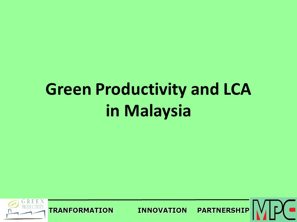 TRANFORMATIONINNOVATIONPARTNERSHIP Green Productivity and LCA in Malaysia